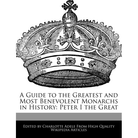A Guide to the Greatest and Most Benevolent Monarchs in History : Peter I the Great