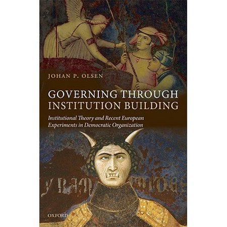 Governing Through Institution Building : Institutional Theory and Recent European Experiments in Democratic Organization
