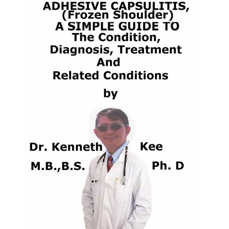 Adhesive Capsulitis, (Frozen Shoulder) A Simple Guide To The Condition, Diagnosis, Treatment And Related Conditions -