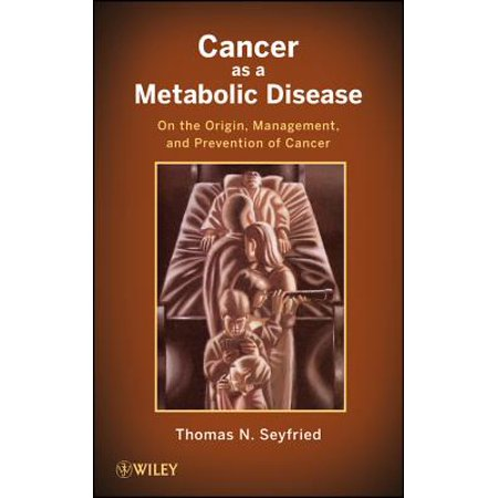 Cancer as a Metabolic Disease : On the Origin, Management, and Prevention of Cancer