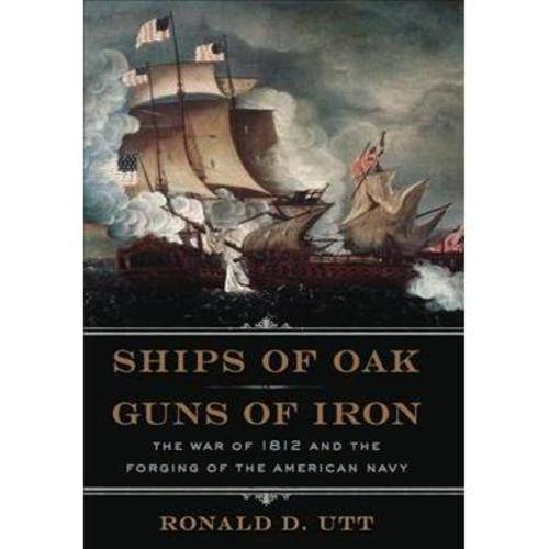 Ships of Oak and Guns of Iron: The War of 1812 and the Forging of the American Navy