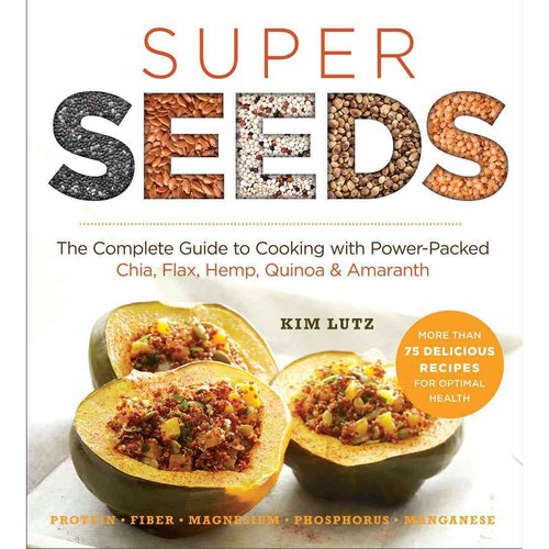 Super Seeds: Cooking With Power-Packed Chia, Quinoa, Flax, Hemp & Amaranth