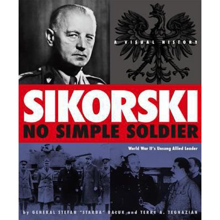 Sikorski  No Simple Soldier  A Visual History Of World War Iis Unsung Allied Leader
