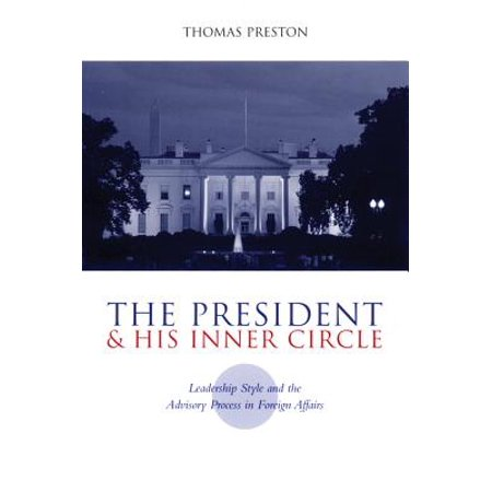 The President and His Inner Circle : Leadership Style and the Advisory Process in Foreign Policy (Best Foreign Policy Presidents)