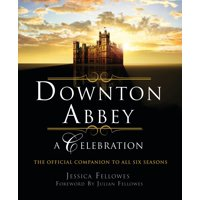 Downton Abbey - A Celebration : The Official Companion to All Six Seasons