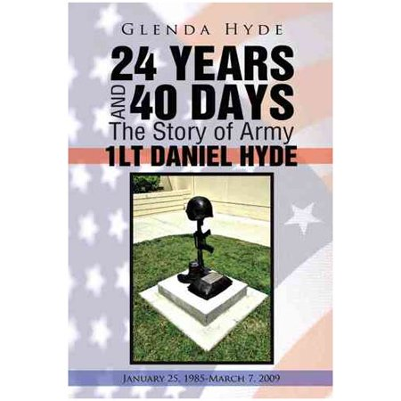 24 Years and 40 Days the Story of Army 1lt Daniel Hyde: January 25, 1985-March 7, 2009 by