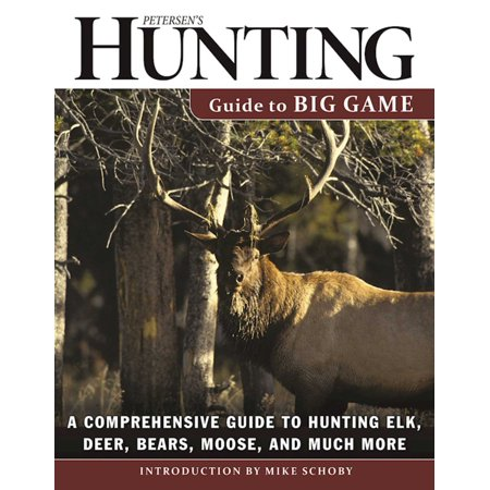 Petersen's Hunting Guide to Big Game : A Comprehensive Guide to Hunting Elk, Deer, Bears, Moose, and Much