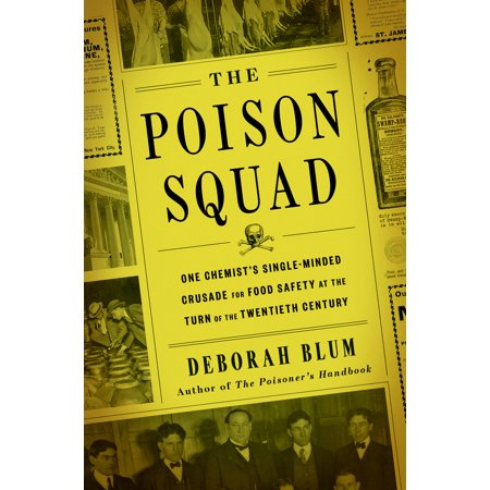 The Poison Squad : One Chemist's Single-Minded Crusade for Food Safety at the Turn of the Twentieth Century (Poisoned Politics)