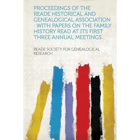 Proceedings of the Reade Historical and Genealogical Association : With Papers on the Family History Read at Its First Three Annual Meetings...