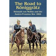 The Road to Königgrätz : Helmuth Von Moltke and the Austro-Prussian War 1866