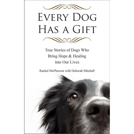 Every Dog Has a Gift : True Stories of Dogs Who Bring Hope & Healing into Our -