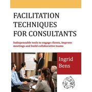 Facilitation Techniques for Consultants: Indispensable tools to engage clients, improve meetings and build collaborative teams (Paperback)