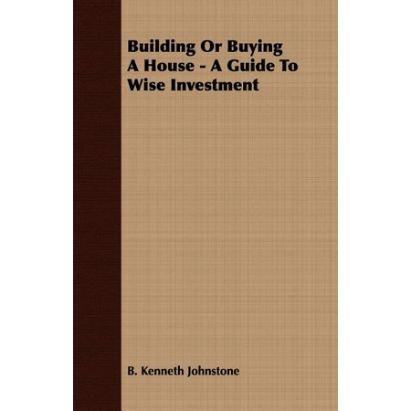 Building or Buying a House - A Guide to Wise Investment Building or Buying a House: A Guide to Wise Investment