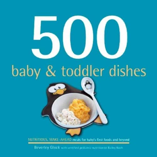 500 Baby & Toddler Dishes: Nutritious Make-Ahead Recipes for Meals for Baby's First Foods Through the Toddler Stage