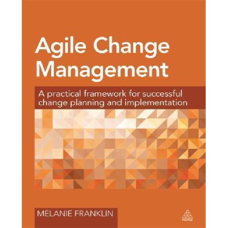 Agile Change Management   A Practical Framework For Successful Change Planning And Implementation