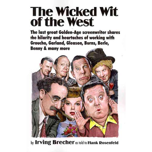 The Wicked Wit of the West: The Last Great Golden-Age Screenwriter Shares the Hilarity and Heartaches of Working With Groucho, Garland, Gleason, Burns, Berle, Benny and Many More