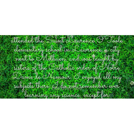 Elias James Corey - Famous Quotes Laminated POSTER PRINT 24x20 - From the ages of five to twelve, I attended the Saint Laurence O'Toole elementary school in Lawrence, a city next to Methuen, and was - Party City Lawrence Ny