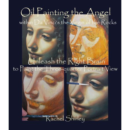 Oil Painting the Angel within Da Vinci's the Virgin of the Rocks: Unleash the Right Brain to Paint the Three-quarter Portrait View - eBook (Within The Rock)