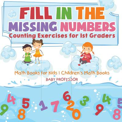 Fill in the Missing Numbers - Counting Exercises for 1st Graders - Math Books for Kids Children