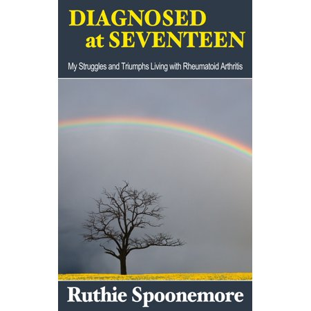 Diagnosed at Seventeen My Struggles and Triumphs Living with Rheumatoid Arthritis -