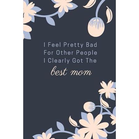 I Feel Pretty Bad for Other People I Clearly Got the Best Mom : Mothers Day A5 Notebook (6 X 9 In) to Write in with 120 Pages White Paper Journal / Planner /