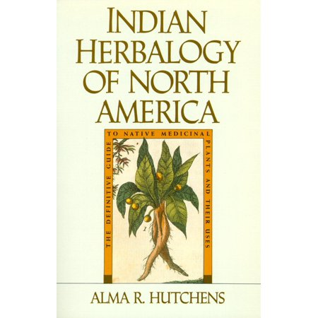 Indian Herbalogy of North America : The Definitive Guide to Native Medicinal Plants and Their