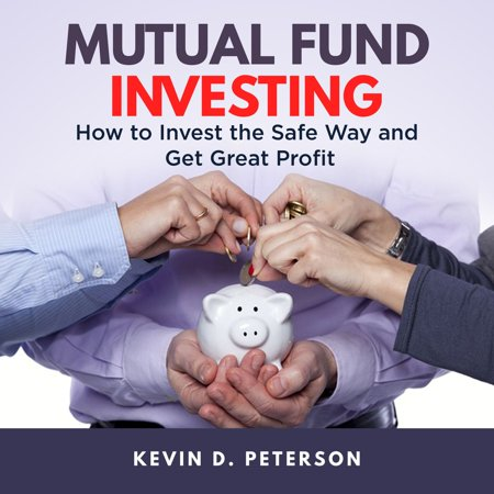 Mutual Fund Investing: How to Invest the Safe Way and Get Great Profits -