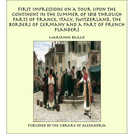 First Impressions on a Tour upon the Continent In the summer of 1818 through parts of France, Italy, Switzerland, the Borders of Germany and a Part of French Flanders -