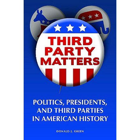 Third-Party Matters : Politics, Presidents, and Third Parties in American (History Of American Presidents And Their Party)
