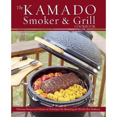 The Kamado Smoker & Grill Cookbook : Delicious Recipes and Hands-On Techniques for Mastering the World's Best (Best Smoker For Beginners)