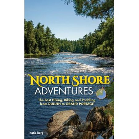 North Shore Adventures : The Best Hiking, Biking, and Paddling from Duluth to Grand