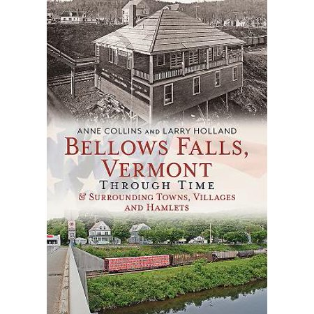 Bellows Falls, Vermont Through Time & Surrounding Towns Villages and Hamlets -
