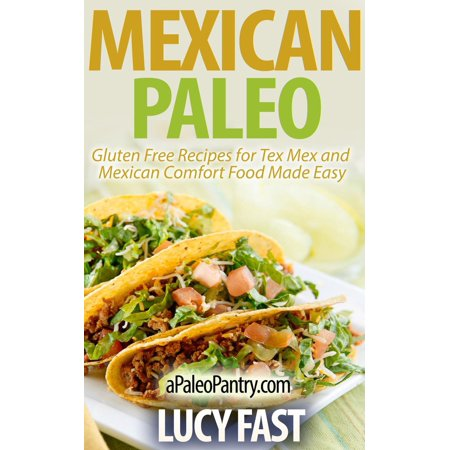 Mexican Paleo: Gluten Free Recipes for Tex Mex and Mexican Comfort Food Made Easy -