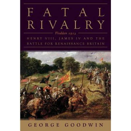 Fatal Rivalry: Flodden, 1513: Henry VIII and James IV and the Decisive Battle for Renaissance Britain -