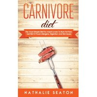 Carnivore Diet: The Most Simple Diet For Meat Lovers To Burn Fat Fast, Get Rid Of Food Allergens, Digestion And Skin Issues (Hardcover)
