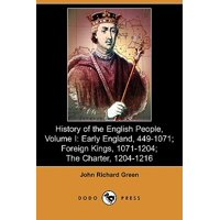 History of the English People, Volume I : Early England, 449-1071; Foreign Kings, 1071-1204; The Charter, 1204-1216 (Dodo Press)