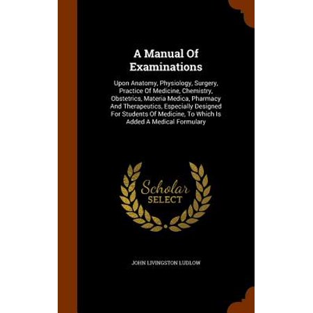 Design Medicine - A Manual of Examinations : Upon Anatomy, Physiology, Surgery, Practice of Medicine, Chemistry, Obstetrics, Materia Medica, Pharmacy and Therapeutics, Especially Designed for Students of Medicine, to Which Is Added a Medical Formulary
