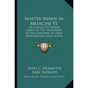 Master Minds in Medicine V1 : An Analysis of Human Genius as the Instrument in the Evolution of Great Constructive Ideas in the History of Medicine