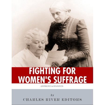 Fighting for Women's Suffrage: The Lives and Legacies of Susan B. Anthony and Elizabeth Cady Stanton -