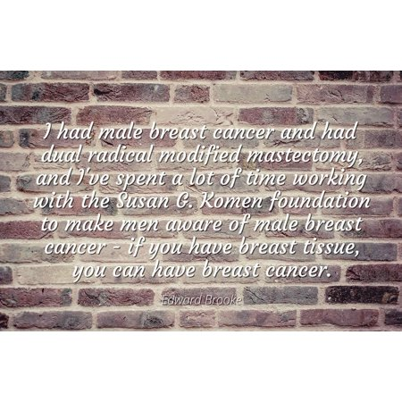 Edward Brooke - Famous Quotes Laminated POSTER PRINT 24x20 - I had male breast cancer and had dual radical modified mastectomy, and I've spent a lot of time working with