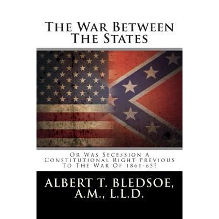 The War Between the States: Or Was Secession a Constitutional Right Previous to the War of 1861-65?