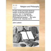 A View of the Principal Deistical Writers of the Last and Present Century. Vol. II. Containing Observations on Mr. Hume's Philosophical Essays; ... by John Leland, D.D. Volume 2 of 2