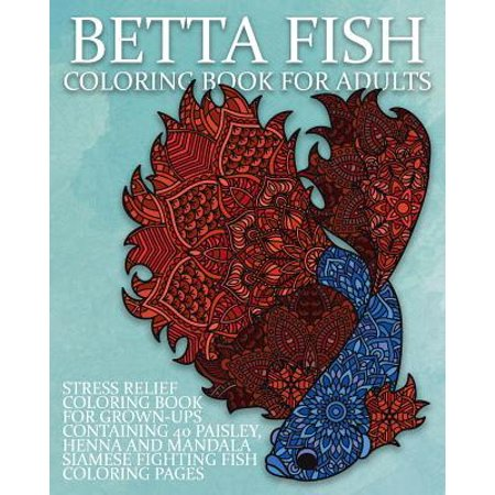 Betta Fish Coloring Book For Adults: Stress Relief Coloring Book For Grown-Ups Containing 40 Paisley, Henna And Mandala Siamese Fighting Fish Coloring