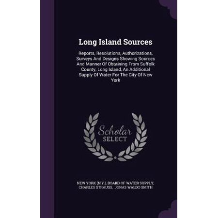 Long Island Sources : Reports, Resolutions, Authorizations, Surveys and Designs Showing Sources and Manner of Obtaining from Suffolk County, Long Island, an Additional Supply of Water for the City of New York (New York Für Männer)