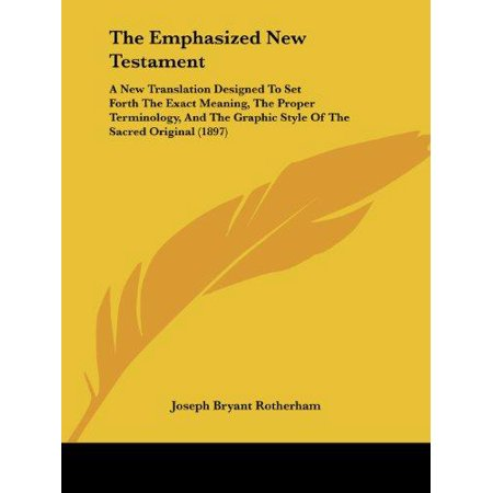 The Emphasized New Testament: A New Translation Designed to Set Forth the Exact Meaning, the Proper Terminology, and the Graphic Style of the Sacred - image 1 de 1