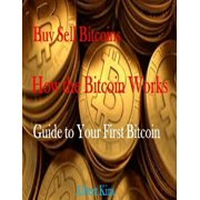 Buy Sell Bitcoins - How the Bitcoin Works - Guide to Your First Bitcoin - eBook