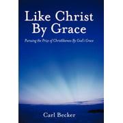 Like Christ by Grace : Pursuing the Prize of Christlikeness by God's Grace
