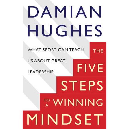 The Five Steps to a Winning Mindset : What Sport Can Teach Us About Great (Analytics In Sports The New Science Of Winning)