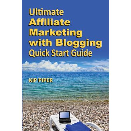 Ultimate Affiliate Marketing with Blogging Quick Start Guide : The