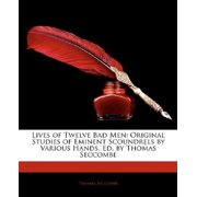 Lives of Twelve Bad Men : Original Studies of Eminent Scoundrels by Various Hands, Ed. by Thomas Seccombe